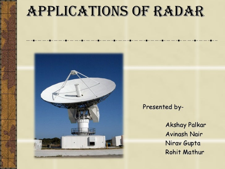 Applications of Radar Presented by- Akshay Palkar Avinash Nair Nirav Gupta Rohit Mathur