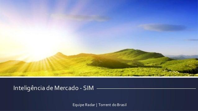 Inteligência de Mercado - SIM  Equipe Radar | Torrent do Brasil