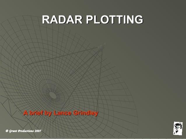 © Grunt Productions 2007 RADAR PLOTTINGRADAR PLOTTING A brief by Lance GrindleyA brief by Lance Grindley
