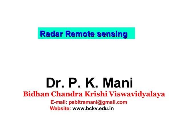 Radar Remote sensing  Dr. P. K. Mani  Bidhan Chandra Krishi Viswavidyalaya E-mail: pabitramani@gmail.com Website: www.bckv...