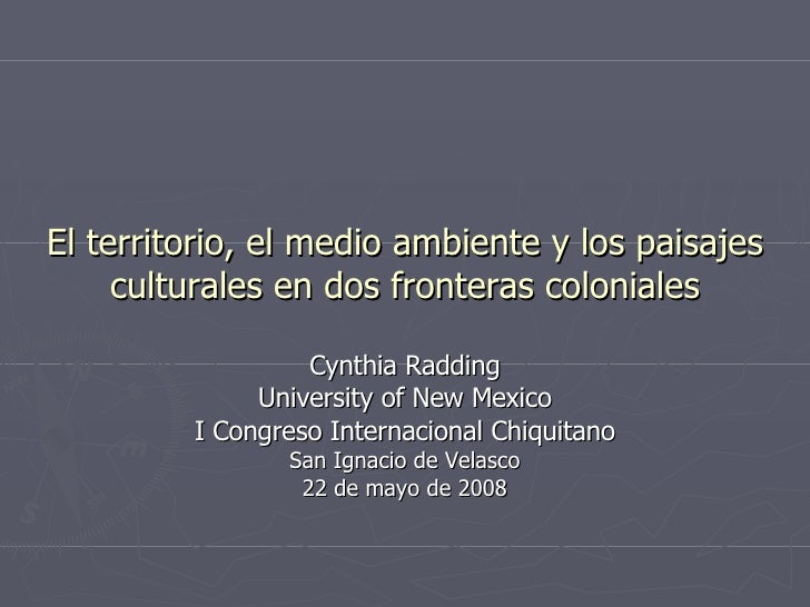 El territorio, el medio ambiente y los paisajes culturales en dos fronteras coloniales Cynthia Radding University of New M...