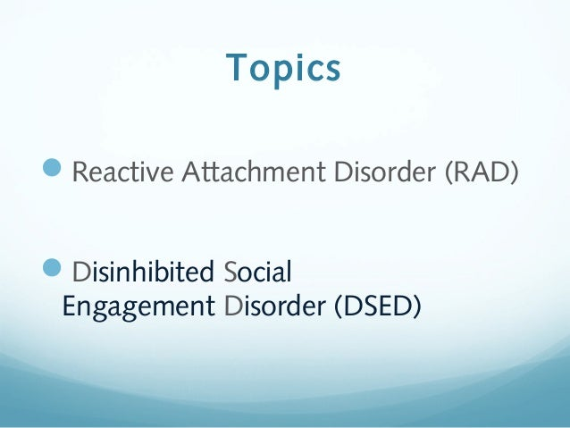 Reactive Attachment Disorder (RAD)  and Disinhibited Social Engagement Disorder (DSED) Slide 2