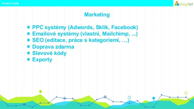 Marketing Radek Hudák ◉ PPC systémy (Adwords, Sklik, Facebook) ◉ Emailové systémy (vlastní, Mailchimp, ...) ◉ SEO (editace...
