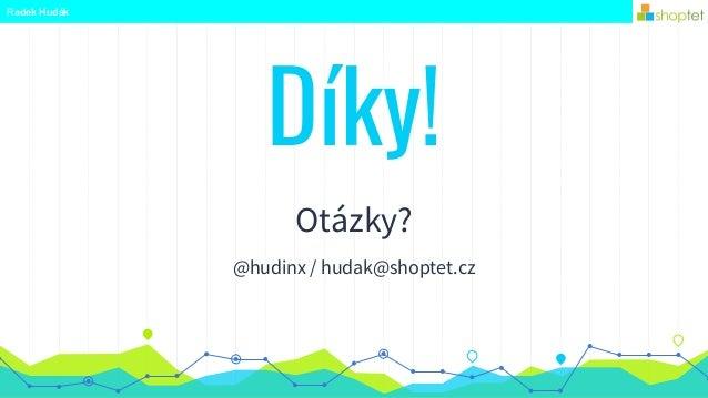 Radek Hudák Díky! Otázky? @hudinx / hudak@shoptet.cz