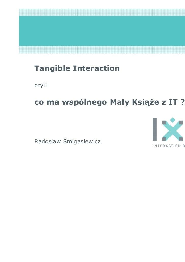 Tangible Interactionczylico ma wspólnego Mały Książe z IT ?Radosław Śmigasiewicz