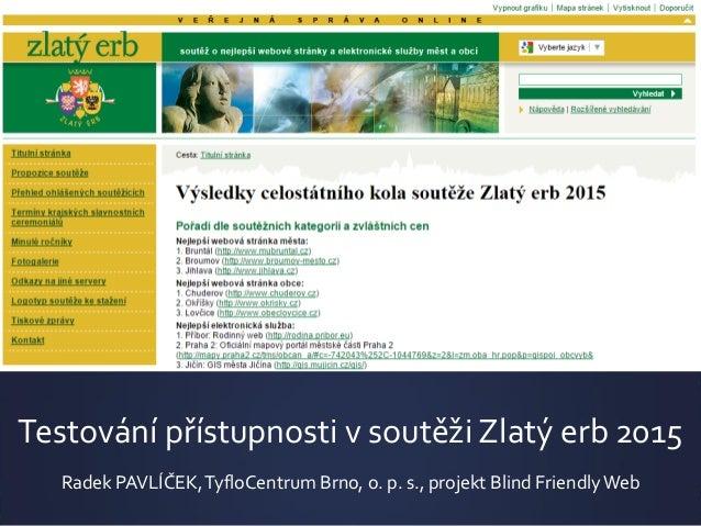 Testování přístupnosti v soutěži Zlatý erb 2015 Radek PAVLÍČEK,TyfloCentrum Brno, o. p. s., projekt Blind Friendly Web