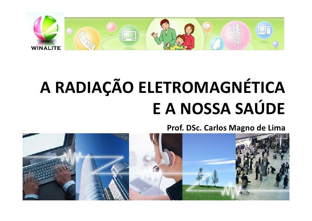 A RADIAÇÃO ELETROMAGNÉTICA             E A NOSSA SAÚDE              Prof. DSc. Carlos Magno de Lima