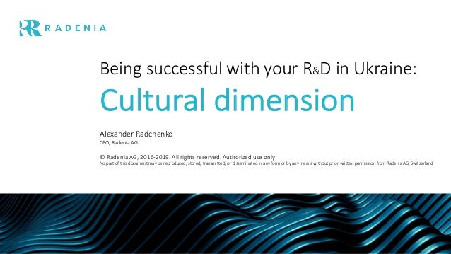 Being successful with your R&D in Ukraine: Cultural dimension Alexander Radchenko CEO, Radenia AG © Radenia AG, 2016-2019....
