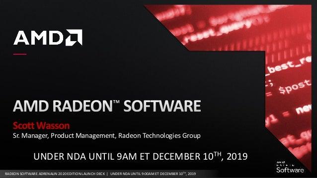 RADEON SOFTWARE ADRENALIN 2020 EDITION LAUNCH DECK | UNDER NDA UNTIL 9:00AM ET DECEMBER 10TH, 2019 Scott Wasson Sr. Manage...