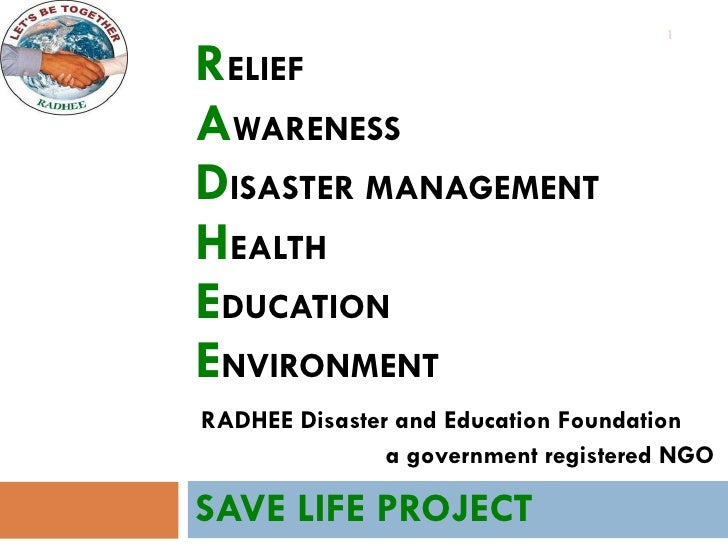 R ELIEF A WARENESS D ISASTER   MANAGEMENT H EALTH E DUCATION E NVIRONMENT SAVE LIFE PROJECT RADHEE Disaster and Education ...