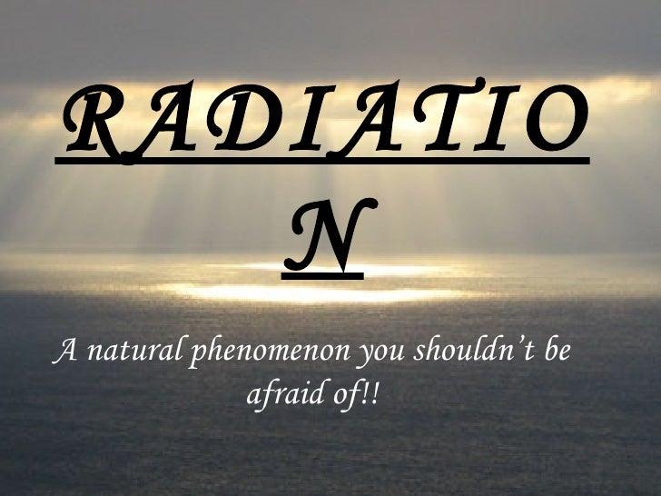 RADIATION A natural phenomenon you shouldn't be afraid of!!