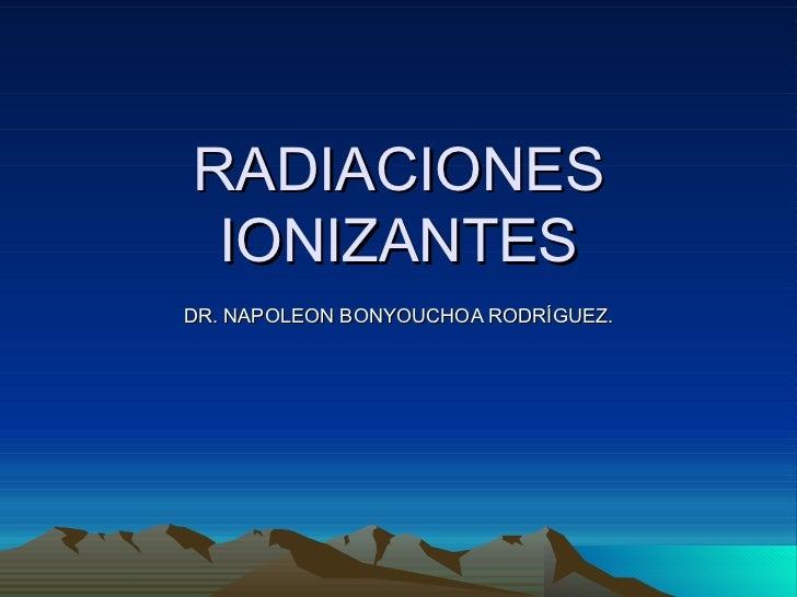 RADIACIONES IONIZANTESDR. NAPOLEON BONYOUCHOA RODRÍGUEZ.