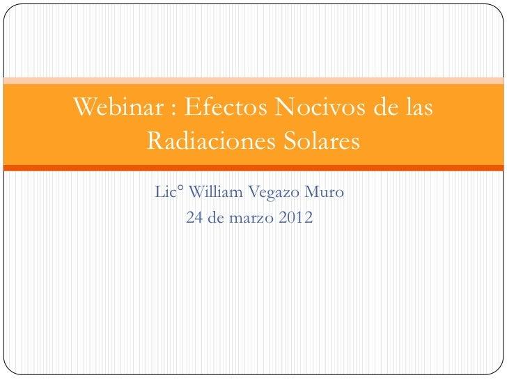 Webinar : Efectos Nocivos de las     Radiaciones Solares       Lic° William Vegazo Muro           24 de marzo 2012