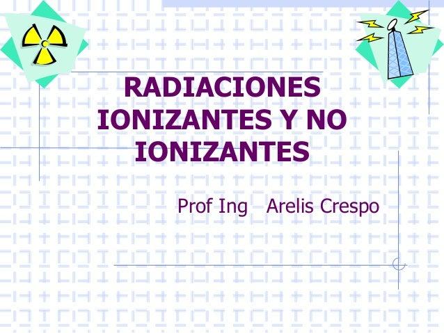 RADIACIONESIONIZANTES Y NOIONIZANTESProf Ing Arelis Crespo