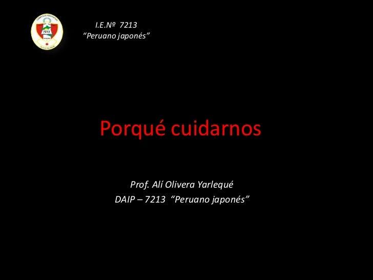"I.E.Nº  7213  <br />""Peruano japonés""<br />Porqué cuidarnos<br />Prof. Alí Olivera Yarlequé<br />DAIP – 7213  ""Peruano jap..."