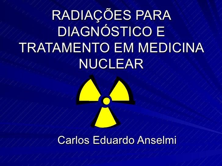 RADIAÇÕES PARA DIAGNÓSTICO E TRATAMENTO EM MEDICINA NUCLEAR Carlos Eduardo Anselmi