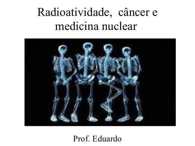 Radioatividade, câncer emedicina nuclearProf. Eduardo