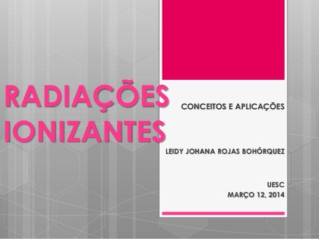 RADIAÇÕES IONIZANTES CONCEITOS E APLICAÇÕES LEIDY JOHANA ROJAS BOHÓRQUEZ UESC MARÇO 12, 2014