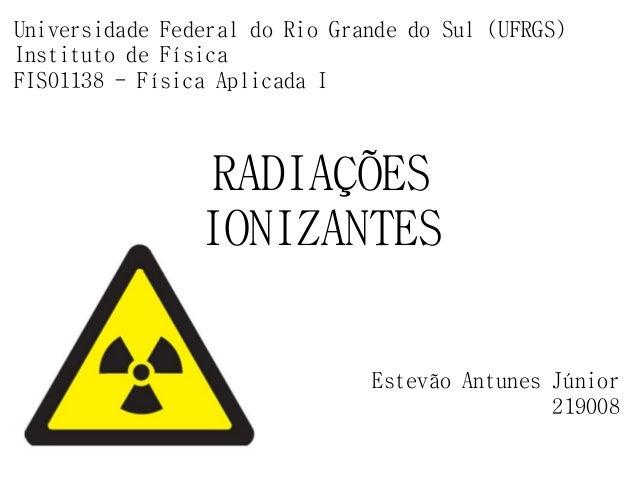 RADIAÇÕES IONIZANTES Estevão Antunes Júnior 219008 Universidade Federal do Rio Grande do Sul (UFRGS) Instituto de Física F...