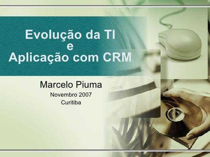 Evolução da TI e Aplicação com CRM Marcelo Piuma Novembro 2007 Curitiba