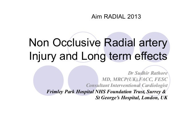 Aim RADIAL 2013  Non Occlusive Radial artery Injury and Long term effects Dr Sudhir Rathore MD, MRCP(UK),FACC, FESC Consul...