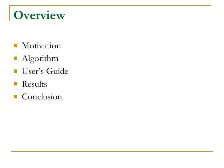 Overview <ul><li>Motivation </li></ul><ul><li>Algorithm </li></ul><ul><li>User's Guide </li></ul><ul><li>Results </li></ul...