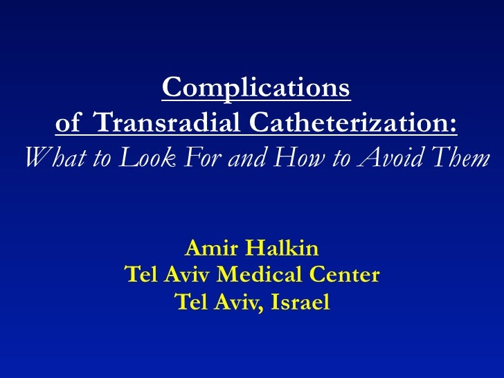Complications of Transradial Catheterization:What to Look For and How to Avoid Them              Amir Halkin        Tel Av...