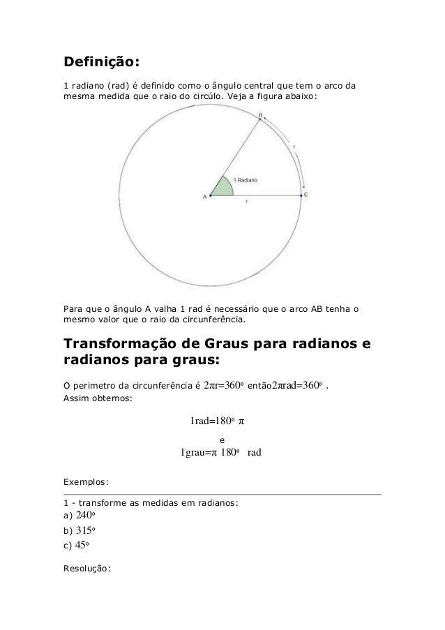 Definição: 1 radiano (rad) é definido como o ângulo central que tem o arco da mesma medida que o raio do circúlo. Veja a f...