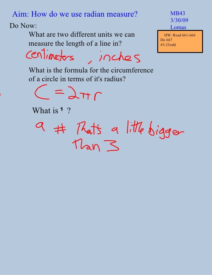 Aim: How do we use radian measure? MB43 3/30/09 Lomas Do Now: What are two different units we can  measure the length of a...