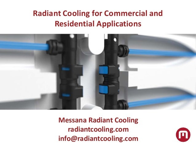 Radiant Cooling for Commercial and Residential Applications Messana Radiant Cooling radiantcooling.com info@radiantcooling...