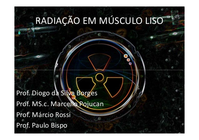 RADIAÇÃO EM MÚSCULO LISOProf. Diogo da Silva BorgesProf. MS.c. Marcello PojucanProf. Márcio RossiProf. Paulo Bispo