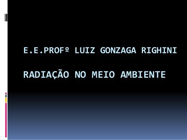 E.E.PROFº LUIZ GONZAGA RIGHINI RADIAÇÃO NO MEIO AMBIENTE