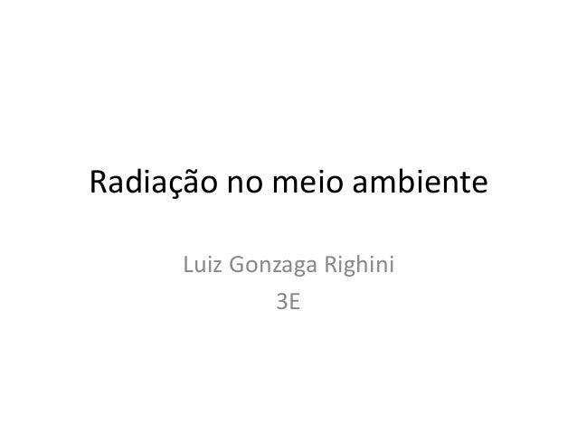 Radiação no meio ambiente Luiz Gonzaga Righini 3E