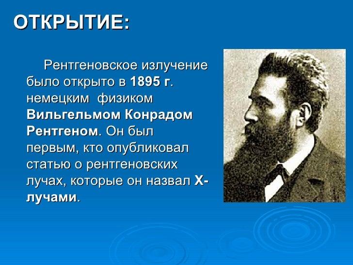 <ul><li>ОТКРЫТИЕ: </li></ul><ul><li>Рентгеновское излучение было открыто в  1895 г . немецким  физиком  Вильгельмом Конрад...