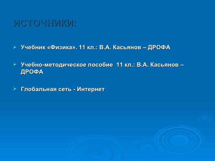 <ul><li>ИСТОЧНИКИ: </li></ul><ul><li>Учебник «Физика». 11 кл.: В.А. Касьянов – ДРОФА  </li></ul><ul><li>Учебно-методическо...