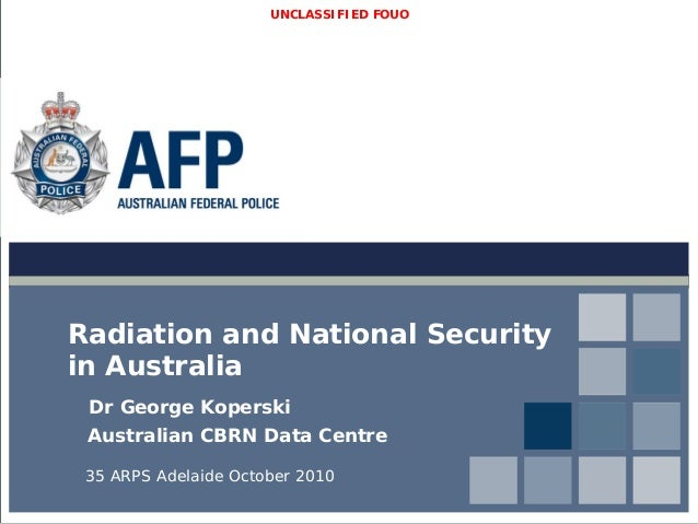 UNCLASSIFIED FOUO Radiation and National Security in Australia Dr George Koperski Australian CBRN Data Centre 35 ARPS Adel...