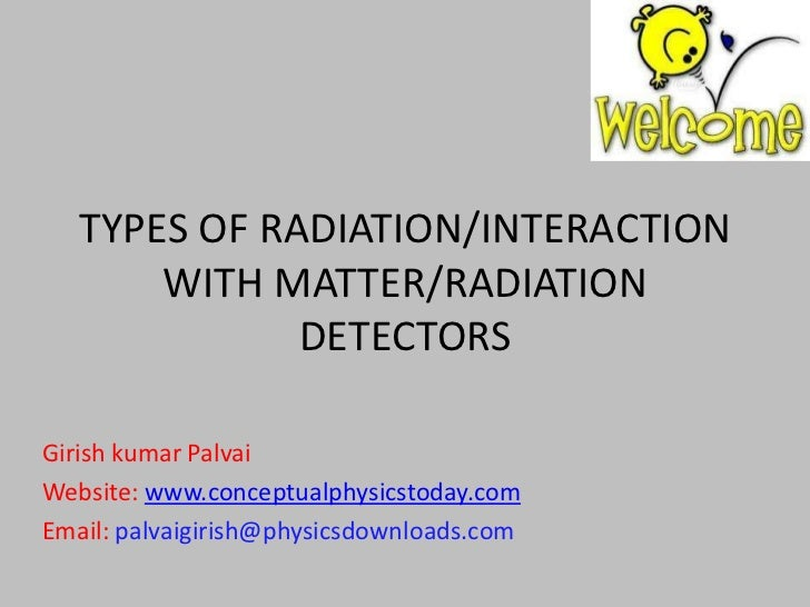 TYPES OF RADIATION/INTERACTION       WITH MATTER/RADIATION              DETECTORSGirish kumar PalvaiWebsite: www.conceptua...
