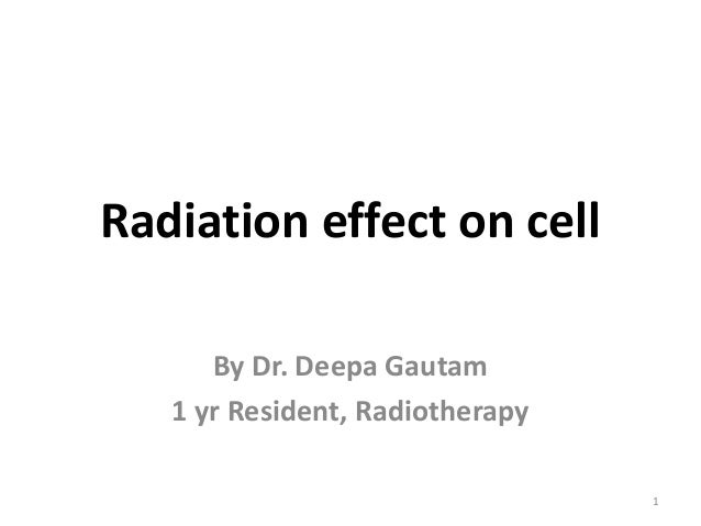 Radiation effect on cell By Dr. Deepa Gautam 1 yr Resident, Radiotherapy 1