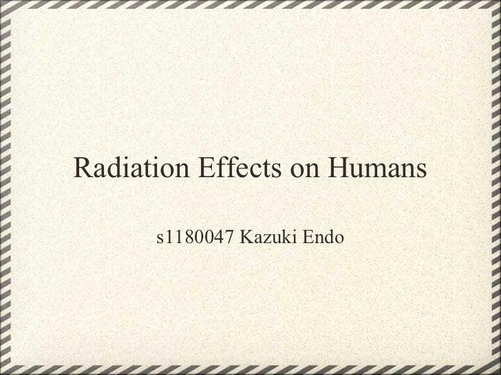 Radiation Effects on Humans      s1180047 Kazuki Endo
