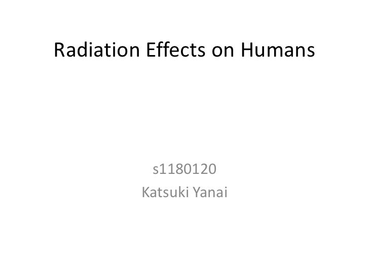 Radiation Effects on Humans          s1180120         Katsuki Yanai