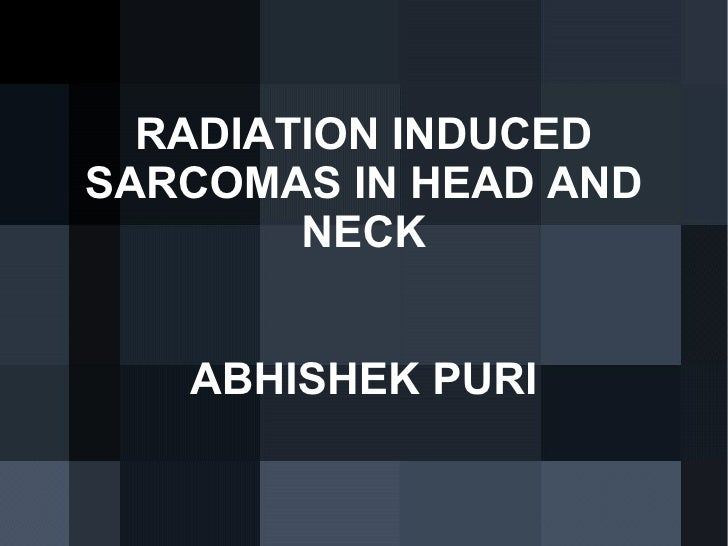 RADIATION INDUCED SARCOMAS IN HEAD AND NECK ABHISHEK PURI