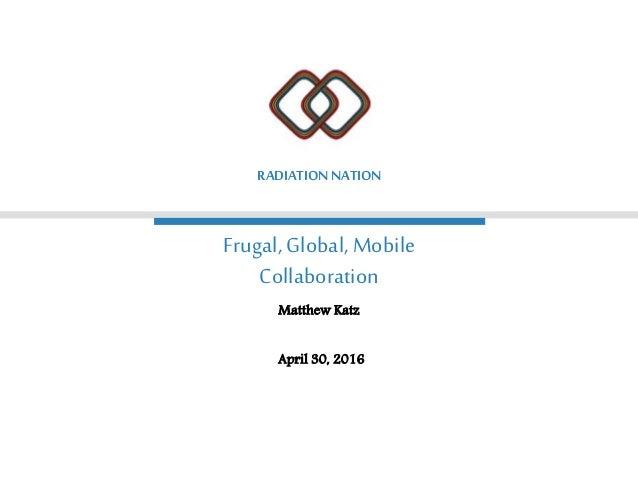 Frugal, Global, Mobile Collaboration RADIATIONNATION Matthew Katz April 30, 2016