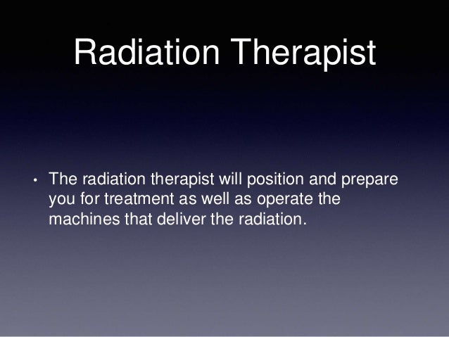 Radiation Therapist • The radiation therapist will position and prepare you for treatment as well as operate the machines ...