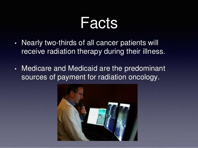 Facts • Nearly two-thirds of all cancer patients will receive radiation therapy during their illness. • Medicare and Medic...
