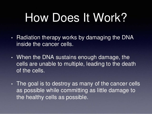 How Does It Work? • Radiation therapy works by damaging the DNA inside the cancer cells. • When the DNA sustains enough da...