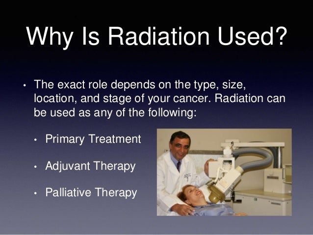 Why Is Radiation Used? • The exact role depends on the type, size, location, and stage of your cancer. Radiation can be us...