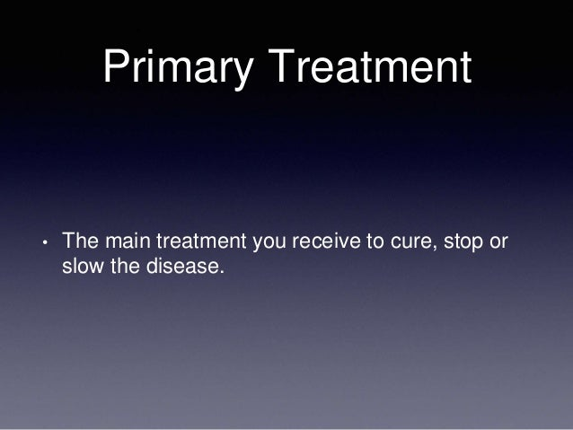 Primary Treatment • The main treatment you receive to cure, stop or slow the disease.