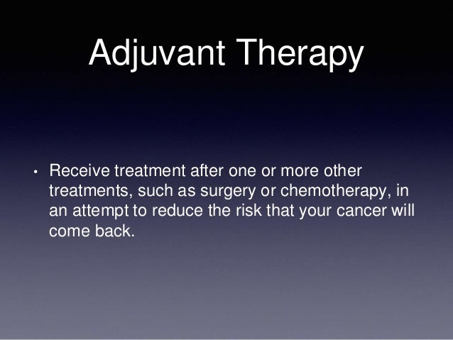Adjuvant Therapy • Receive treatment after one or more other treatments, such as surgery or chemotherapy, in an attempt to...