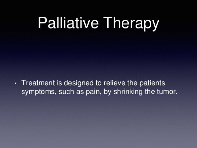 Palliative Therapy • Treatment is designed to relieve the patients symptoms, such as pain, by shrinking the tumor.