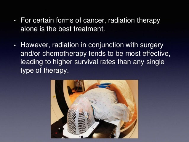 • For certain forms of cancer, radiation therapy alone is the best treatment. • However, radiation in conjunction with sur...